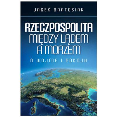"""""""Rzeczpospolita między lądem a morzem. O wojnie i pokoju"""" Jacek Bartosiak - najlepsze książki 2018"""